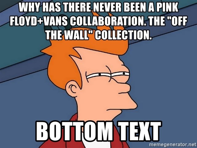 """Futurama Fry - Why has there never been a Pink Floyd+Vans collaboration. The """"Off The Wall"""" collection. bottom text"""