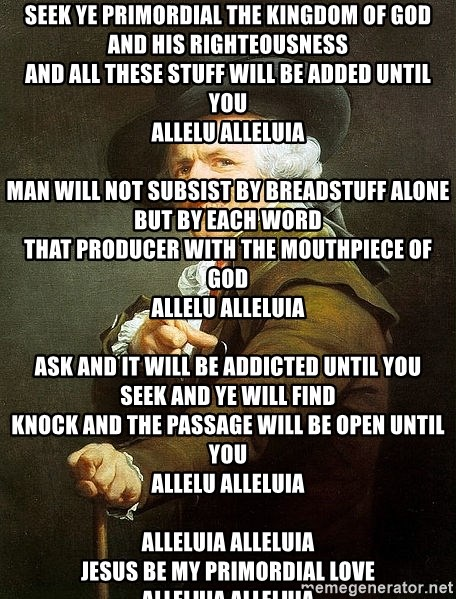 Ducreux - Seek ye primordial the Kingdom of God And His righteousness And all these stuff will be added until you Allelu Alleluia  Man will not subsist by breadstuff alone But by each word That producer with the mouthpiece of God Allelu Alleluia  Ask and it will be addicted until you Seek and ye will find Knock and the passage will be open until you Allelu Alleluia  Alleluia Alleluia Jesus be my primordial love Alleluia Alleluia Lord you bequeath regulator me As I look for You  Al - le - lu - ia  Al - le - lu - ia  Al - le - lu - ia  Al - le - lu Al - le - lu - ia