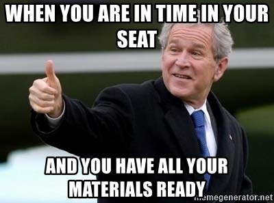nice try bush bush - When you are in time in your seat and you have all your materials ready