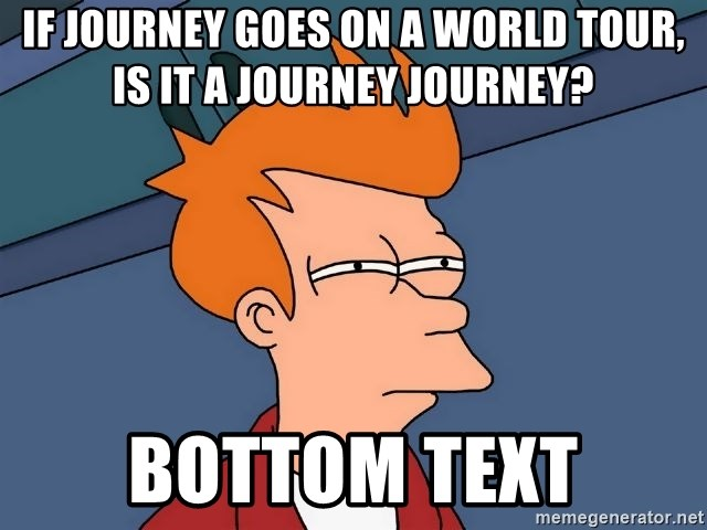 Futurama Fry - If Journey goes on a world tour, is it a Journey journey? bottom text