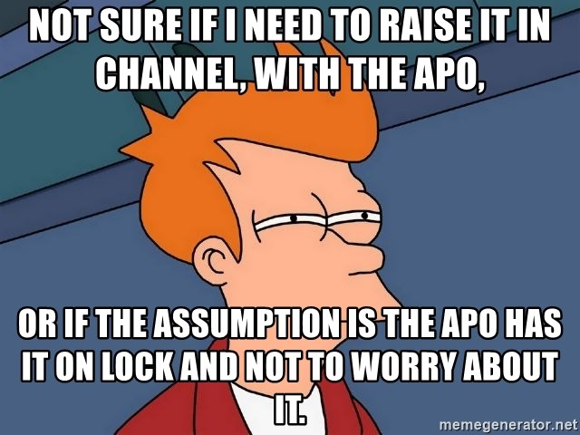 Futurama Fry - not sure if I need to raise it in channel, with the APO, or if the assumption is the APO has it on lock and not to worry about it.