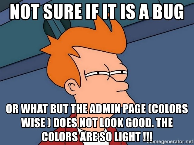 Futurama Fry - not sure if it is a bug or what but the Admin page (colors wise ) does not look good. The colors are so light !!!