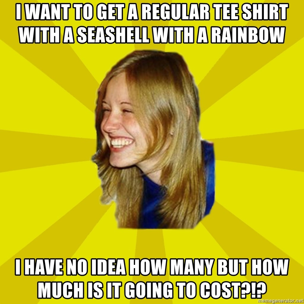 Trologirl - I want to get a regular tee shirt with a seashell with a rainbow  I have no idea how many but how much is it going to cost?!?