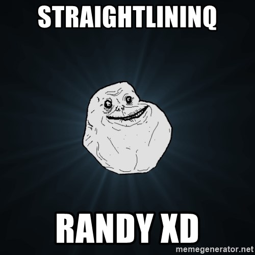 Forever Alone - Straightlininq RANDY XD