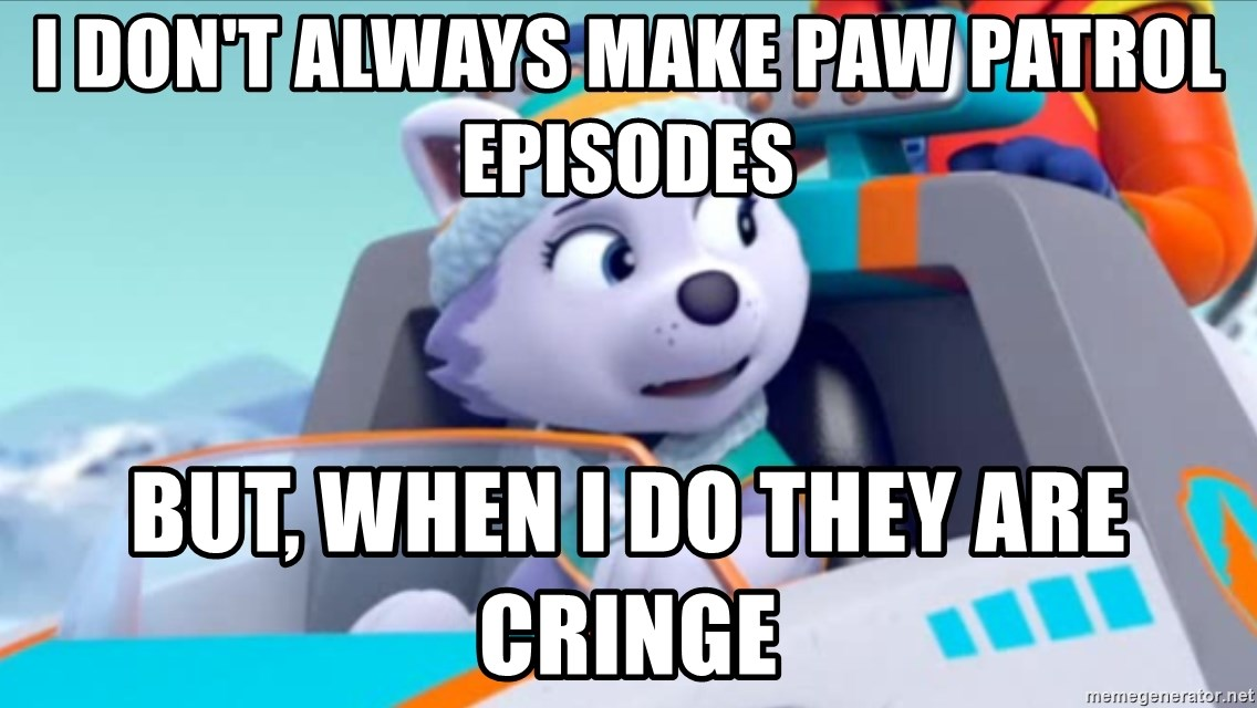 i don't always make paw patrol episodes but, when i do they are