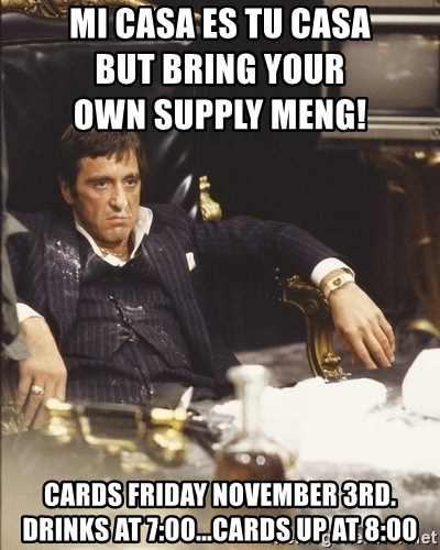 Scarface Snow - Mi Casa es Tu Casa                                                             but bring your                             own supply Meng! Cards Friday November 3rd.        Drinks at 7:00...cards up at 8:00