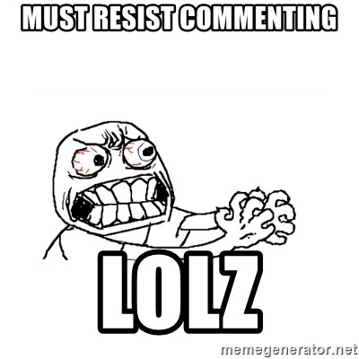 MUST RESIST - must resist commenting lolz