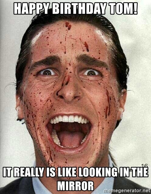 american psycho - Happy birthday tom! It really is like looking in the mirror