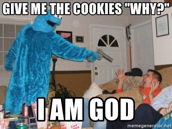 "Bad Ass Cookie Monster - give me the cookies ""why?"" I am god"