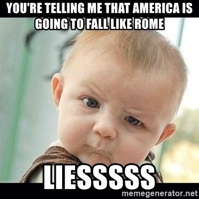 Skeptical Baby Whaa? - You're telling me that america is going to fall like rome LIESSSSS