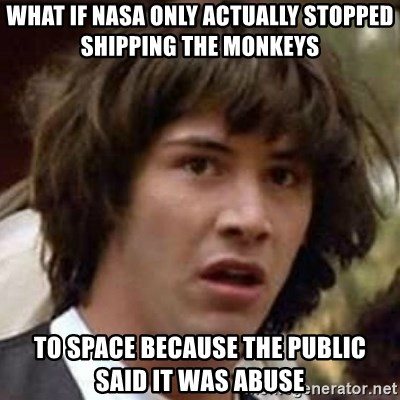 Conspiracy Keanu - What if naSA only actually stopped shipping the monkeys To space because the public  said it was abuse