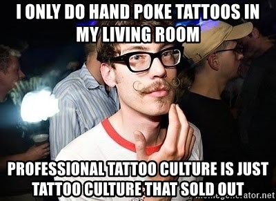 Super Smart Hipster - I oNly do hand poKe tattoos in my living room ProfEssional tattoo culture is just tattoo culture that sold out