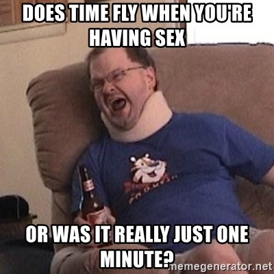 Fuming tourettes guy - Does time fly when you're having sex  OR WAS IT REALLY JUST ONE MINUTE?