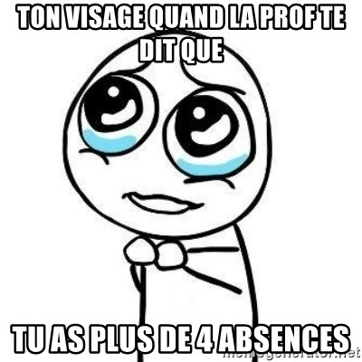 Please guy - Ton visage quand la prof te dit que Tu as plus de 4 absences