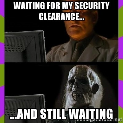 ill just wait here - Waiting for my security clearance... ...And still waiting