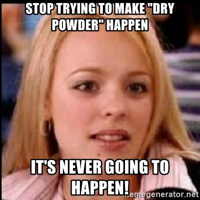 """regina george fetch - stop trying to make """"dry powder"""" happen it's never going to happen!"""