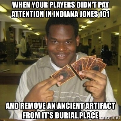 You just activated my trap card - When your players didn't pay attention in Indiana Jones 101 And remove an ancient artifact from it's burial place