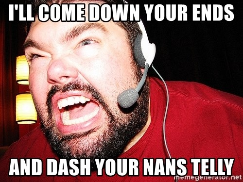 Angry Gamer - I'll come down your ends And dash your nans telly