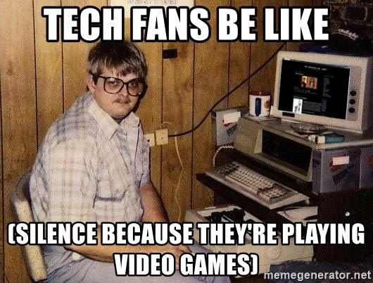 Nerd - Tech fans be like (silence because they're playing video games)