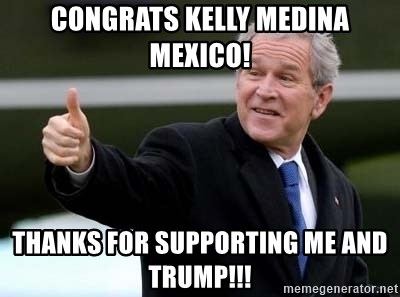 nice try bush bush - Congrats kelly MEDINa mexico! Thanks for supporting me and Trump!!!