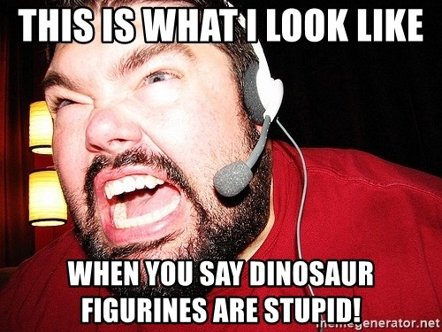 Angry Gamer - this is what i look like when you say dinosaur figurines are stupid!