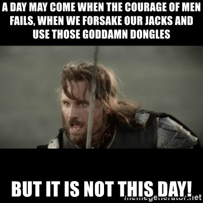 But it is not this Day ARAGORN - A day may come when the courage of men fails, when we forsake our jacks and use those goddamn dongles But it is not this day!