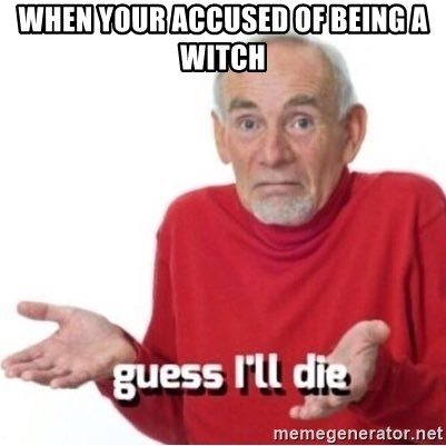 Guess I'll Just Die - when your accused of being a witch