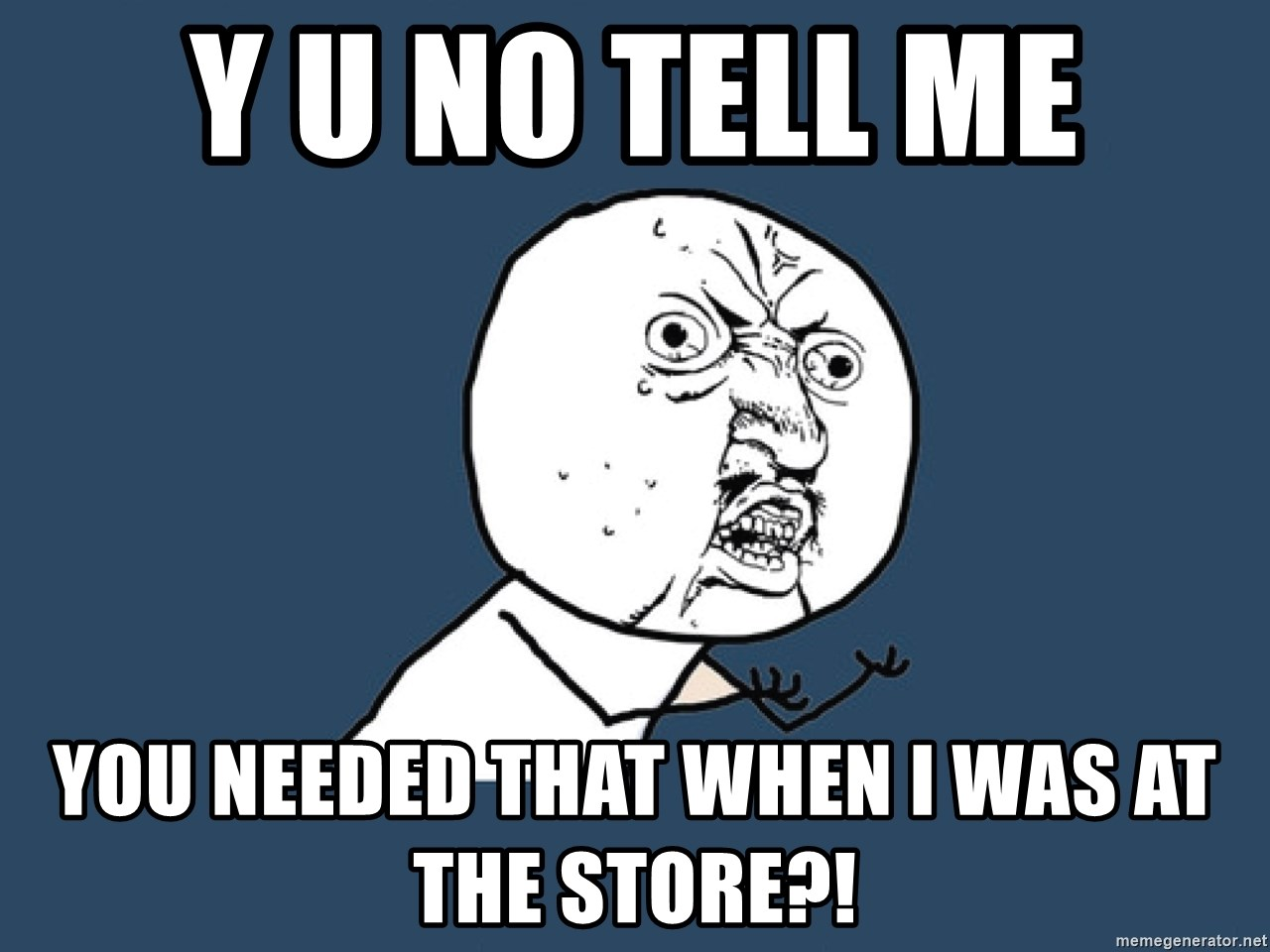 Y U No - Y U No tell me you needed that when i was at the store?!