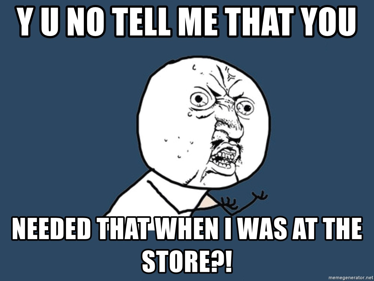Y U No - y u no tell me that you  needed that when i was at the store?!