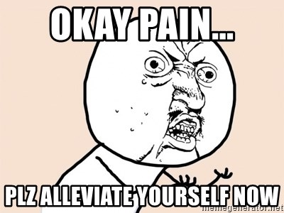 y u no meme - okay pain... plz alleviate yourself now