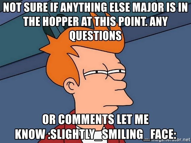 Futurama Fry - not sure if anything else major is in the hopper at this point. Any questions or comments let me know :slightly_smiling_face: