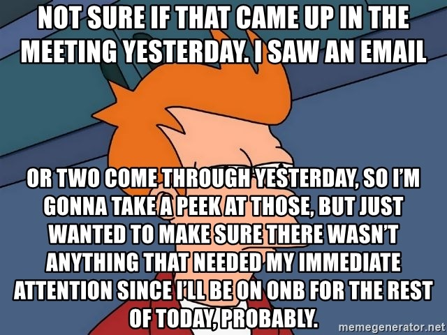Futurama Fry - not sure if that came up in the meeting yesterday. I saw an email or two come through yesterday, so I'm gonna take a peek at those, but just wanted to make sure there wasn't anything that needed my immediate attention since I'll be on ONB for the rest of today, probably.