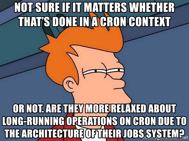Futurama Fry - not sure if it matters whether that's done in a cron context or not. Are they more relaxed about long-running operations on cron due to the architecture of their jobs system?