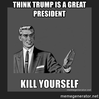kill yourself guy - Think trump is a great pResident