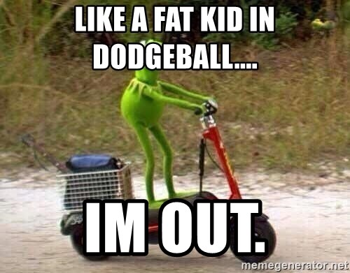 Like A Fat Kid In Dodgeball Im Out Kermit Scooter Meme
