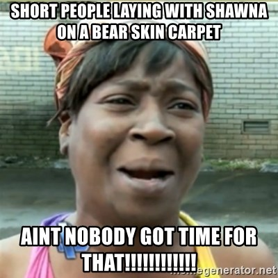 Ain't Nobody got time fo that - short people laying with shawna on a bear skin carpet aint nobody got time for that!!!!!!!!!!!!