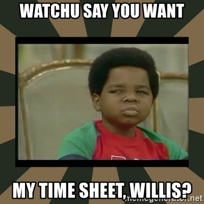 What you talkin' bout Willis  - watchu say you want my time sheet, willis?