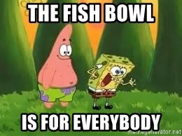 Ugly and i'm proud! - The fish bowl is for everybody