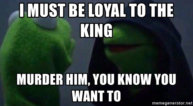 Evil kermit - i must be loyal to the king murder him, you know you want to