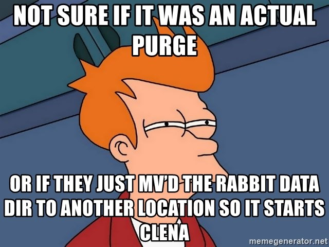 Futurama Fry - not sure if it was an actual purge or if they just mv'd the rabbit data dir to another location so it starts clena