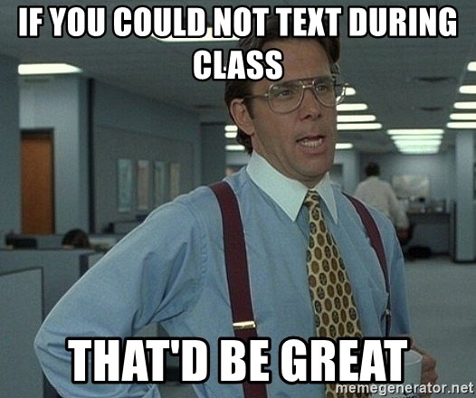 Bill Lumbergh - if you could not text during class that'd be great