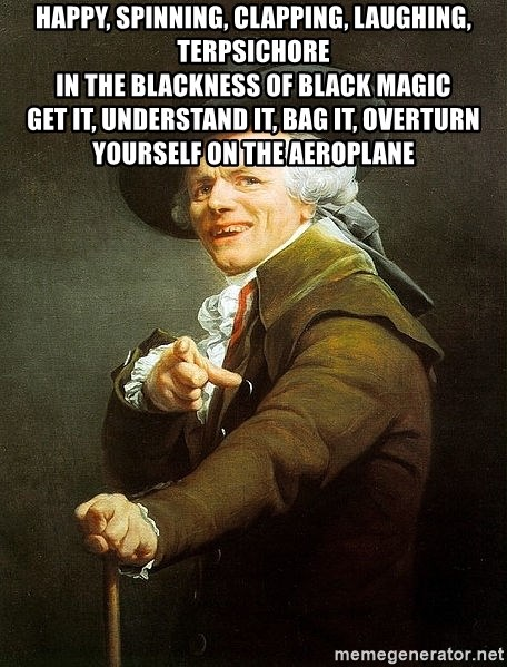Ducreux - Happy, spinning, clapping, laughing, Terpsichore  In the blackness of black magic  Get it, understand it, bag it, overturn yourself on the aeroplane