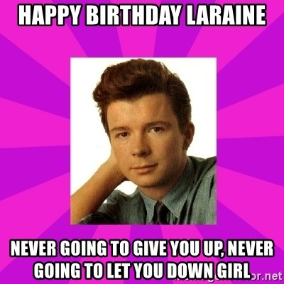 RIck Astley - Happy birthday laraine Never going to give you up, never going to let you down girl