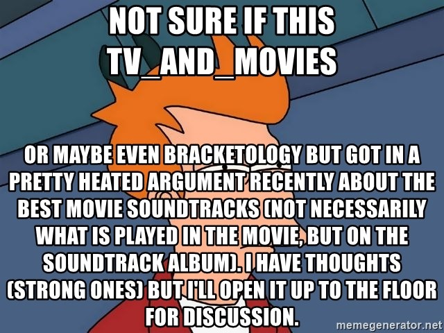 Futurama Fry - not sure if this tv_and_movies or maybe even bracketology but got in a pretty heated argument recently about the best movie soundtracks (not necessarily what is played in the movie, but on the soundtrack album). I have thoughts (strong ones) but I'll open it up to the floor for discussion.