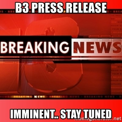This breaking news meme - B3 press release imminent.. STAY TUNED