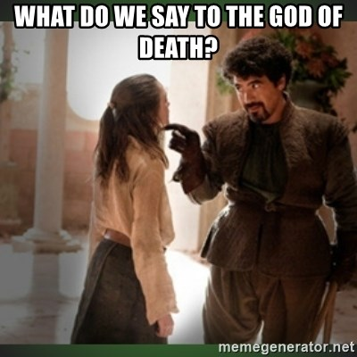 What do we say to the god of death ?  - What do we say to the god of death?