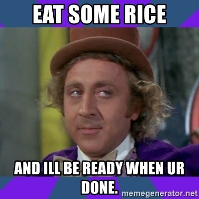 Sarcastic Wonka - Eat Some rice And ill be ready when ur dOne.