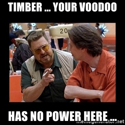walter sobchak - TIMBER ... YOUR voodoo Has no power here ...