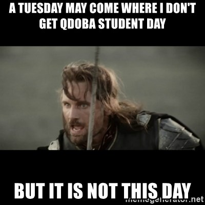 But it is not this Day ARAGORN - a tuesday may come where i don't get qdoba student day but it is not this day