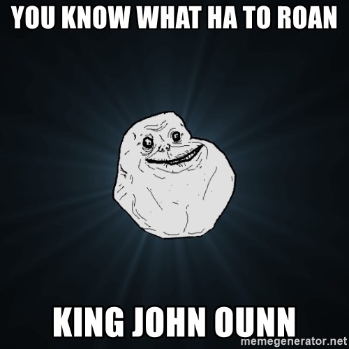 Forever Alone - You know what ha to roan  King john ounn